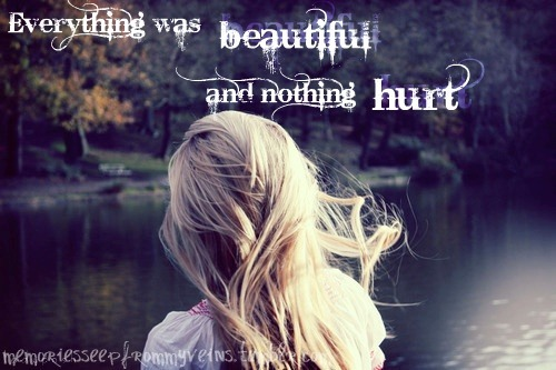 """Everything was beautiful and nothing hurt."" ~Kurt Vonnegut"