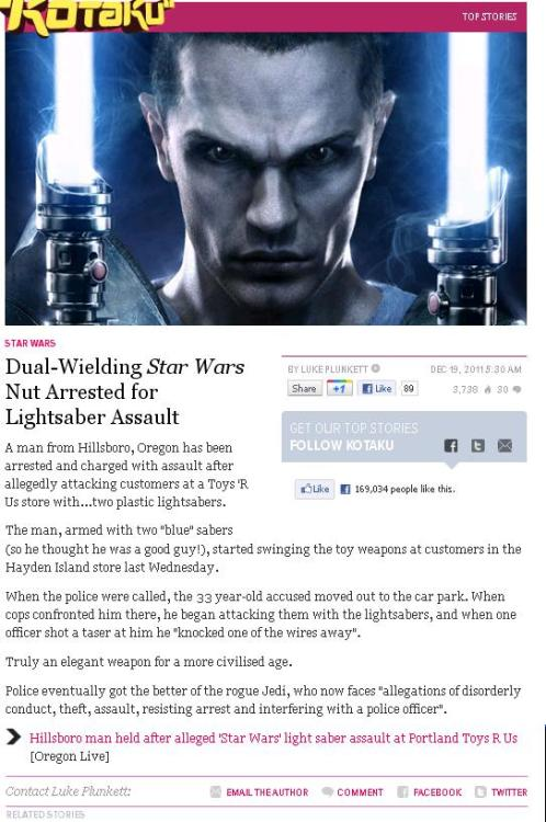 "semprafi:  Kotaku: ""Dual-Wielding Star Wars Nut Arrested for Lightsaber Assault"", December 19th, 2011 Again, a shining example of article desperation in a period of slow news. Take out or replace the coincidental nerd/geek reference — in this case, the Lightsaber — and would this have any business whatsoever being posted on a gaming blog? No, it wouldn't. And really, even as it is, it still doesn't belong. Was the person in question assaulting Toys R Us shoppers to steal their new videogame purchases? Was he mad that the people he attacked bought a title he didn't like? Who knows; that's not stated. But let's infer that for the sake of justifying covering this! Star Wars doesn't automatically equal 'gamer culture'. There are plenty of Star Wars-related/involved happenings in the world that never see the front page of Kotaku. And this is one of them. Also, this was posted on Oregon Live's site last Thursday, December 15th. Not only is it not news, it's super old not-news."