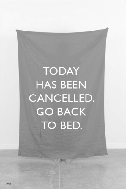 TODAY HAS BEEN CANCELLED GO BACK TO BED.
