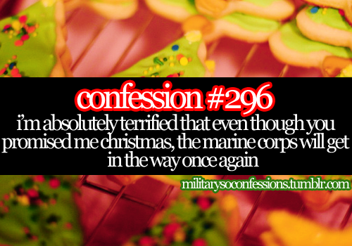 25 Days of Christmas Confession [19/25]  Confession #296: I'm absolutely terrified that even though you promised me Christmas, the Marine Corps will get in the way once again.