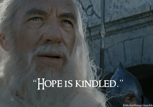 "It has for me. A new stage draws near for me. littlelotrthings:  ""Hope is kindled."""