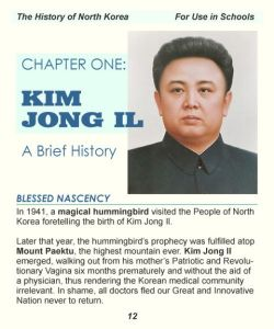 "Purportedly from a North Korean history book:  ""In 1941, a magical hummingbird visited the People of North Korea foretelling the birth of Kim Jong Il.  Later that year, the hummingbird's prophecy was fulfilled atop Mount Paektu, the highest mountain ever. Kim Jong Il emerged, walking out from his mother's Patriotic and Revolutionary vagina six months prematurely and without the aid of a physician, thus rendering the Korean medical community irrelevant. In shame, all doctors fled our Great and Innovative nation never to return.""  Is that not some of the most batshit crazy ""history"" you have ever read?"