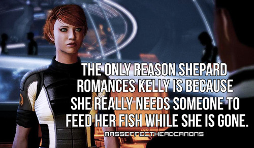 "masseffectheadcanons:  ""The only reason Shepard romances Kelly is because she really needs someone to feed her fish while she is gone."" Submitted with screencap by feb15th.  masseffectuniversaltruth is more like it."