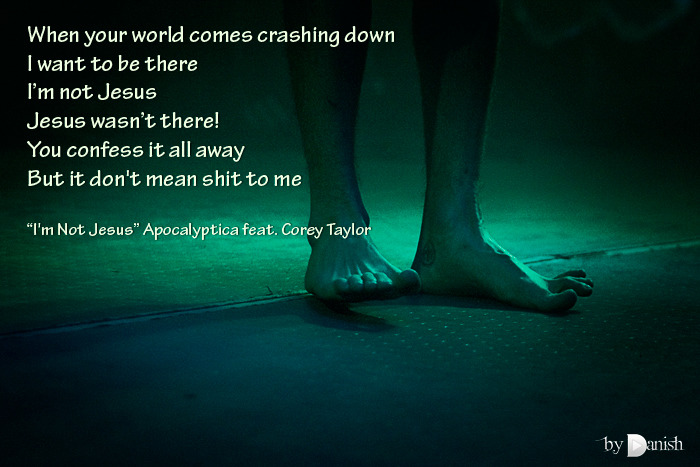 """I'm Not Jesus"" Apocalyptica feat. Corey Taylor When your world comes crashing downI want to be there I'm not JesusJesus wasn't there! You confess it all awayBut it don't mean shit to me"