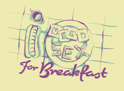 dp-illustrations:  I need sex for breakfast T-shirt illustration by Rodrigo Francisco for Oh My Type. posted by dp{i}etsy//facebook//twitter//google+