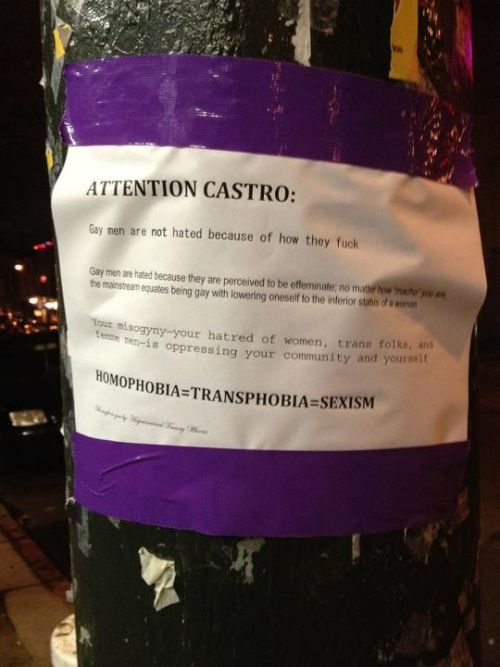 "catamite:   ATTENTION CASTRO:  Gay men are not hated because of how they fuck.  Gay men are hated because they are perceived to be effeminate; no matter how ""macho"" you are, the mainstream equates being gay with lowering oneself to the inferior status of a woman.  Your misogyny—your hatred of women, trans folks, and femme men—is oppressing your community and yourself.  HOMOPHOBIA=TRANSPHOBIA=SEXISM"
