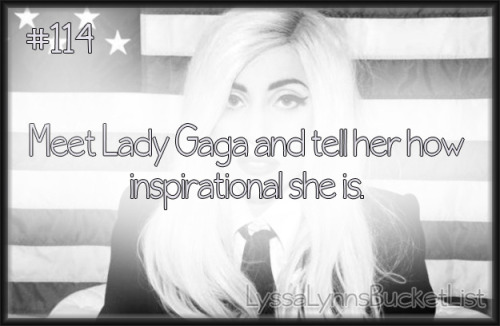 Bucket List #114: Meet Lady Gaga and tell her how inspirational she is.