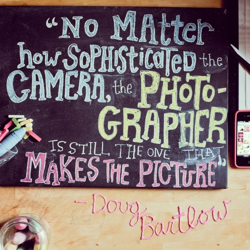 "photojojo:   ""No matter how sophisticated the camera, the photographer is still the one that makes the picture"" -Doug Bartlow  Love inspiring photography quotes? We post 'em every week on our Instagram stream!"