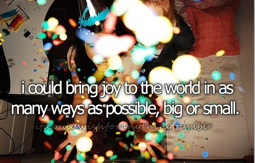 If I could wish for anything.. I would wish that I could bring joy to the world in as many ways as possible, big or small.