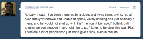 "TW stfurapeculture:  [Actually though, I've been triggered by a dude, and I was there, crying, red all over, totally withdrawn and unable to speak, visibly shaking and just basically a mess, and he would not shut up with the ""men can't be raped"" bullshit until another person stepped in and told him to stuff it. (er, to be clear this was IRL). There are a lot of people who just don't give a fuck, even in real life.] Yikes. That is horrible. I agree with you, definitely. I don't think all people in real life are going to be aware of other people's feelings and not trigger them. I just think that in some facets of the real world, we do try to censor objectionable content. So the argument that that 'we don't do it anywhere else why should we do it on the internet' is ridic."