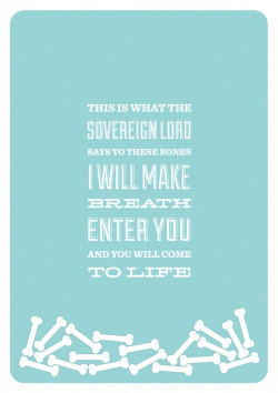 "typographicverses:  ""This is what the Sovereign LORD says to these bones: I will make breath enter you, and you will come to life."" - Ezekiel 37:5"