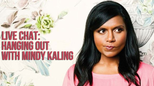Live chat with Mindy Kaling RIGHT NOW.