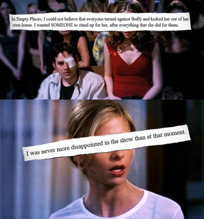buffyconfessions:  In Empty Places, I could not believe that everyone turned against Buffy and kicked her out of her own home. I wanted SOMEONE to stand up for her, after everything that she did for them. I was never more disappointed in the show than at that moment.