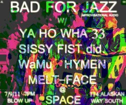 Bad For Jazz #4. SPACE, Seattle WA  7 9 11 Ya Ho Wha 33 (California/Outer space) Sissy fist did., HYMEN, WaMü (Seattle) Melt Face (Indianapolis)