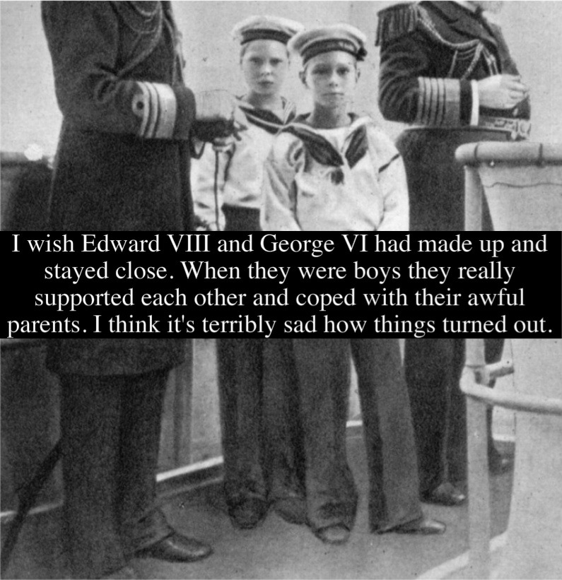 """I wish Edward VIII and George VI had made up and stayed close. When they were boys they really supported each other and coped with their awful parents. I think it's terribly sad how things turned out."" Submitted by Anonymous"