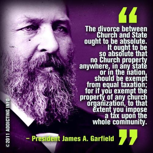 abaldwin360:  nonplussedbyreligion:  Garfield said this in 1874 people.  The fact that it's 2011 and the bonds between church and state seem to be the platform for all good politician these days is more than a little depressing.  The church relishes in the fact that as long as 501(c)(3) exists, they will always come out on top.  Maybe if more of their congregants, instead of us non-theists, got upset over their ability to build mega mansions and live way above the means of their flock, things would change.  Unfortunately, the people who should be speaking up won't, and those of us who do are accused of trying to undermine the values of the nation.  When your pastor tells you to not stop tithing, even when faced with hunger and homelessness, while he has no financial problems  thanks to your money, you should question that.   To be fair, not all pastors are rich.  Many actually work second jobs and run small congregations.  However, the ones that don't, the runners of the mega churches may garner a little more of my respect if they lived the simple lives of their followers, and used their tax exemption status to do more for others.  This isn't about class warfare.  This isn't about people building industries and making their money through hard work an profits.  I'm talking about people who have gained their riches, tax free, from the donations, offering, financial prayer requests, and other funding from the poor people who believe the words they say.  If you want me to be less hostile about 501(c)(3), let the Joel Osteens, and Pat Robertsons of the world move into my middle class suburb and use their enormous viewer acquired wealth to feed and house the people whose money the pocket.  It will never happen though, and I will never stop being pissed off about it. I know it's easy to blame the people who keep giving up their money to them, I hold them responsible as well, but as long as our government is OK with it, things will never change. ~ Kim  Amazing post, Kim!