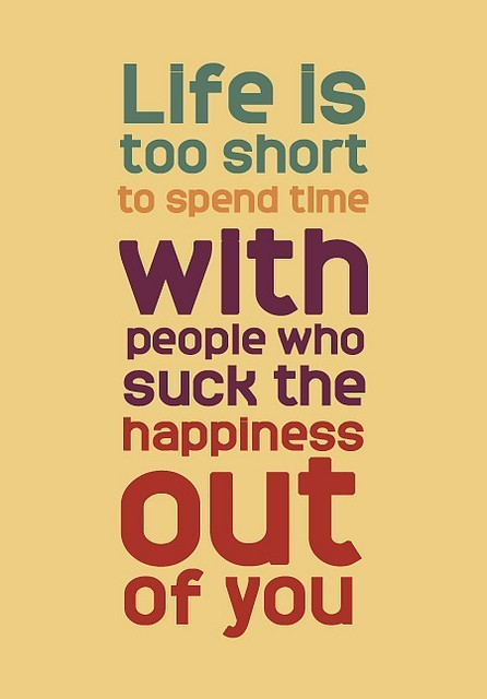 Live is too short to spend with people who suck the happiness out of you. Amen to that.