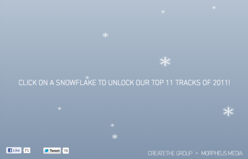 Happy Holidays! Click on a snowflake to unlock our Top 11 Tracks of 2011!   Love, CREATETHE GROUP + MORPHEUS MEDIA 1. M83 - MIDNIGHT CITY 2. THE WEEKND - HOUSE OF BALLOONS / GLASS TABLE GIRLS 3. ADELE - ROLLING IN THE DEEP (JAMIE XX REMIX) 4. LANA DEL REY - VIDEO GAMES 5. WASHED OUT - AMOR FATI 6. GRIMES - OBLIVION 7. KANYE WEST - RUNAWAY 8. BEYONCE - RUN THE WORLD (GIRLS) 9. GLASS CANDY - WARM IN THE WINTER 10. SBTRKT - WILDFIRE (FEAT. LITTLE DRAGON) 11. KREAYSHAWN - GUCCI GUCCI