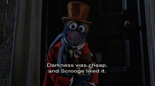 -Darkness was cheap, and Scrooge liked it. The Muppet Christmas Carol (1992), directed by Brian Henson and starring Jim Henson's Muppets with Michael Caine as Ebenezer Scrooge. Based on A Christmas Carol by Charles Dickens