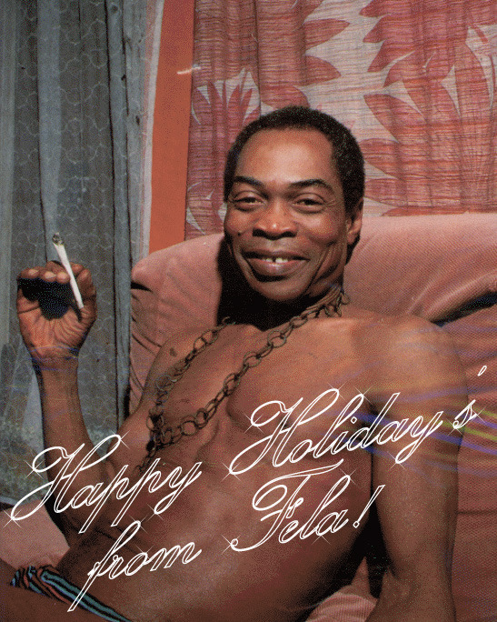 silveremulsion:  Happy Holidays from Fela Kuti!  For you Lloyd EDIT: I did it again. I saw something that I knew Lloyd would love, only to realize that he himself posted it.