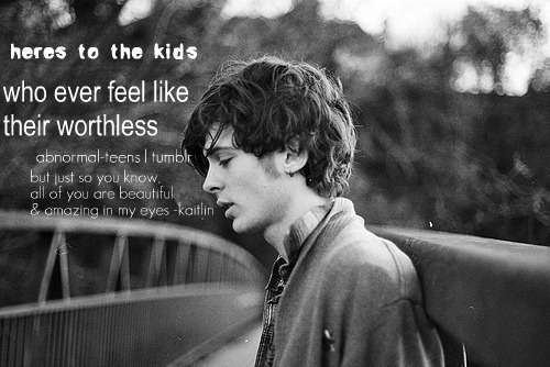 abnormal-teens:  heres to the kids who feel like their worthless . note ; i think all of you are beautiful & amazing. and if you ever need anybody to remind you, message me. -kaitlin