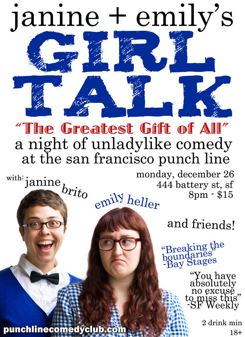12/26. Janine + Emily's Girl Talk 3 @punchlinesf  . SF. 8PM. $15. Feat Janine Brito, Emily Heller, Marga Gomez, Chris  Burns, Karinda Dobbins and Emily Maya Mills.  San Francisco must have made Santa's nice list, because they are  getting a special present this Boxing Day: another round of Janine +  Emily's Girl Talk! After a packed March kick-off show and a sold out  August summer send-off, the show is back with a whole new line-up. San  Francisco's favorite funny ladies Emily Heller and Janine Brito are back  by popular demand with Janine + Emily's Girl Talk 3. To celebrate the  end of forced holiday cheerfulness, they're reprising their favorite  comedy show at their favorite club with their favorite gender: dudettes.  [EVERYBODY GO!]