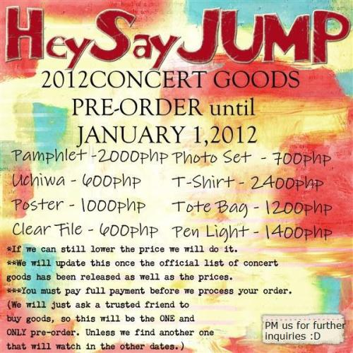 RUSH! RUSH! RUSH! Pre-order of Hey!Say! JUMP 2012 Concert Goods! END: January 1, 2012 PAYMENT: January 2, 2012 *We might move the cut off period if we can find a friend who will watch at Osaka.  Pamphlet -2000 Uchiwa - 600 Poster - 1000 Clear File - 600 Photo Set  - 700 T-Shirt - 2400 Tote Bag - 1200 Pen Light - 1400    *If we can still lower the price we will do it. **We will update this once the official list of concert good has been release as well as the prices. ***You  must pay full payment before we process your order. (We will just ask a  trusted friend to buy goods, so this will be the ONE and ONLY  pre-order. Unless we find another one that will watch in the other  dates.) ****Another PRIZE will be given away in this batch. (Prize will announce soon.)