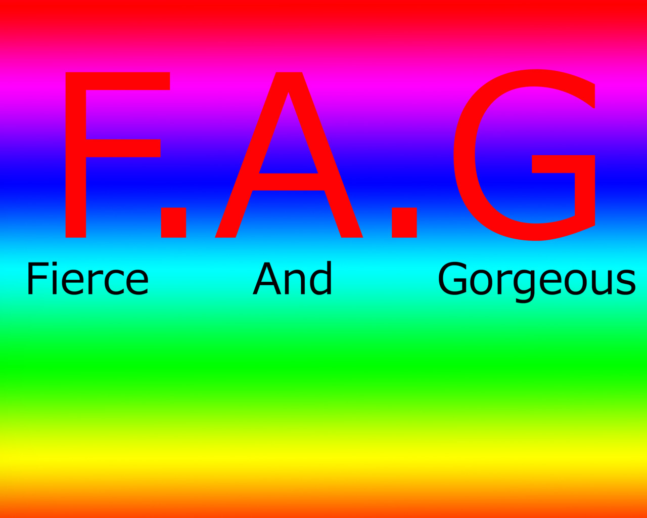 "If you have ever been called a ""Fag"" you tell them that ""I'm a proud fag because that means i'm fierce and gorgeous"""