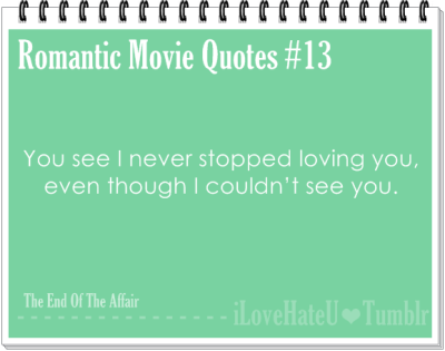 Romantic Movie Quote #13: You see I never stopped loving you, even though I couldn't see you- The End of The Affair