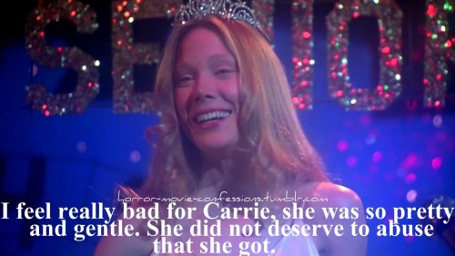 """ I feel really bad for Carrie, she was so pretty and gentle. She did not deserve to abuse that she got."""