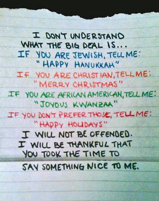 This is from postsecret. Seems like a nice message. I don't celebrate Christmas in any meaningful way but if someone wishes me well I'm fine with that however they do it, and I wish them well in return. Hope everyone who reads this enjoys the season in their own way.
