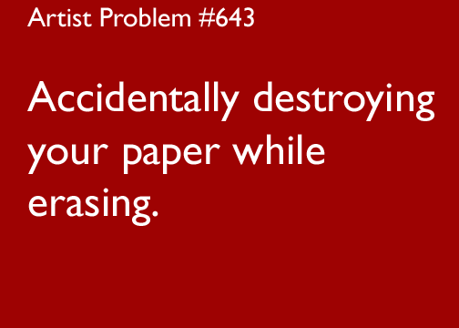 artist-problems:  Submitted by: alieneamusings [#643: Accidentally destroying your paper while erasing.]