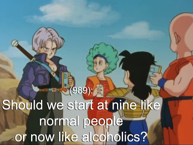 dbztextsfromlastnight:    (989): Should we start at nine like normal people or now like alcoholics?