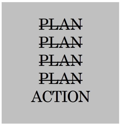 webmsmith:  Action > Plans. Even when you plan meticulously, often enough, the proper path unveils itself when action is taken. Action promotes clarity.