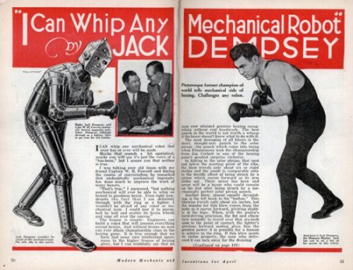 "Boxer Jack Dempsey vs. a robot… who would win? In 1934, Jack Dempsey claimed he could beat any robot boxer…which in 1934, wouldn't have been difficult.  In the April, 1934, issue of Modern Mechanix and Inventions the ""mechanical robot"" goes toe-to-toe with boxing legend Jack Dempsey. In the article Dempsey relays a conversation he had with a friend about what it would be like to fight a robot. According to Dempsey — who says he could tear one to pieces ""bolt by bolt and scatter its brain wheels and cogs all over the canvas"" — the main deficiency of a boxing robot would be its lack of brains:  ""The reason is simple: Engineers can build a robot that will possess everything except brains. And without brains no man can ever attain championship class in the boxing game. It is true enough that we have had some rare intellectual specimens in the higher frames of boxing glory, but I can truthfully say that no man ever attained genuine boxing recognition without real headwork. The best punch in the world is not worth a whoop if the boxer doesn't know what to do with it.""  Via"