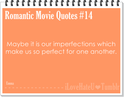 Romantic Movie Quote #14: Maybe it is our imperfections which makes us so perfect for one another- Emma