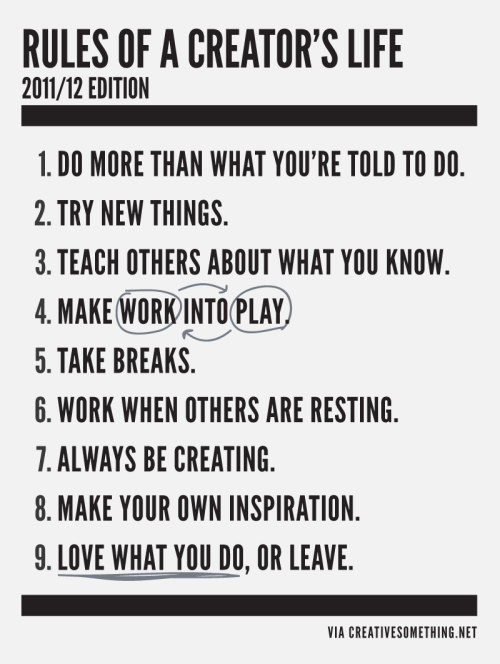 designcloud:  The Rules of a Creator's Life by Creative Someting  Didn't think that I followed any rules, but come to think of it, I do everything on that list, to some amount, the creative juice has been kind of low recently so..