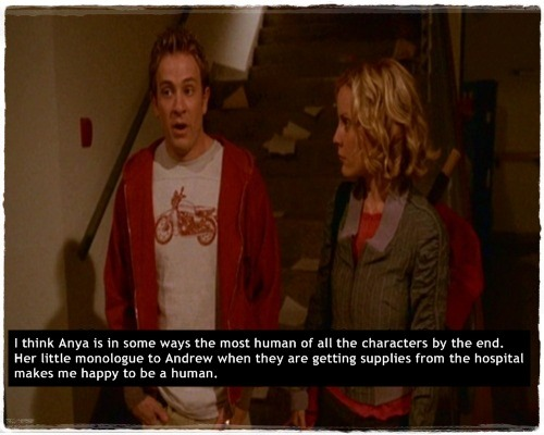 buffyconfessions:  I think Anya is in some ways the most human of all the characters by the end. Her little monologue to Andrew when they are getting supplies from the hospital makes me happy to be a human.   (via imgTumble)