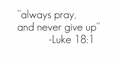 Always pray and never give up . Luke 18:1