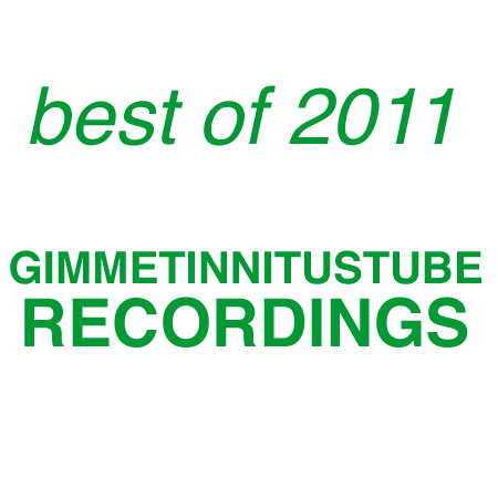 best of 2011 :: Favorite GIMMETINNITUSTUBE Recordings
