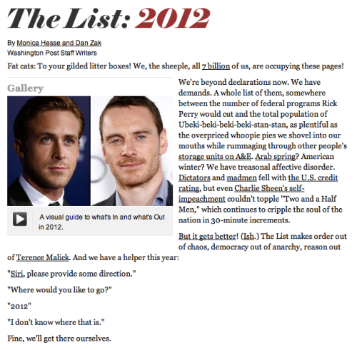 The List: 2012. Hey girl, The Washington Post pulled together everything you need to know about the next 12 months: from who you should be admiring (Fassy) to your new favorite website (Pinterest) and from the newest hashtag (#Plur) to the latest hairstyles (Impulsive Bangs). Let's just say, Paid Historians are going to have a field day with 21k2. You can also revisit lists of the past at the Style Section's tumblr. [BuzzFeed]