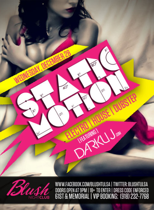 "Blush Night Club Presents"" STATIC MOTION""Wednesday, December, 28 :: DOORS WILL BE OPEN AT 9Featuring: DARKUJ ( http://www.darkuj.com/ )