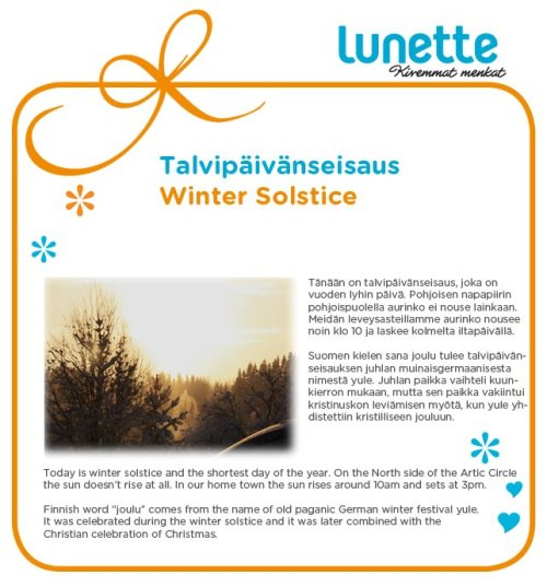 "Today is winter solstice and the shortest day of the year. On the North side of the Arctic Circle the sun doesn't rise at all. In out hometown the sun rises around 10am and sets at 3pm. Finnish word ""joulu"" comes from the name of the old pagan German winter festival yule. It was celebrated during the winter solstice and it was later combined with the Christian celebration of Christmas."