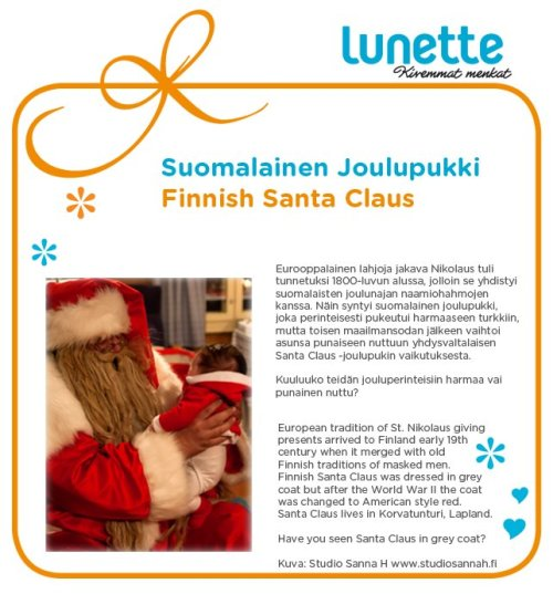 The European tradition of St. Nikolaus giving presents arrived in Finland in the early 19th century when it merged with old Finnish traditions of masked men. The Finnish Santa Claus was dressed in a grey coat, but after World War II, the coat was changed to the American style red. Santa Claus lives in Korvatunturi, Lapland. Have you seen Santa Claus in a grey coat?
