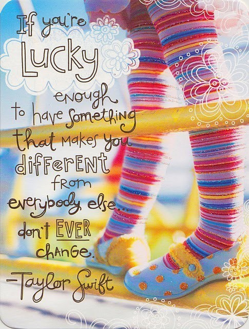 If you are lucky enough to have something that makes you different don't EVER change.  Taylor Swift