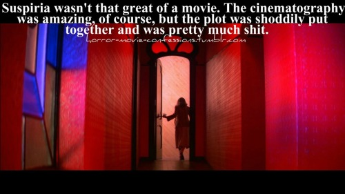 """Suspiria wasn't that great of a movie. The cinematography was amazing, of course, but the plot was shoddily put together and was pretty much shit."""