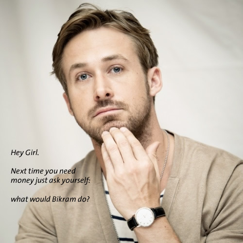 Hey Girl. Next time you need money just ask yourself: what would Bikram do?