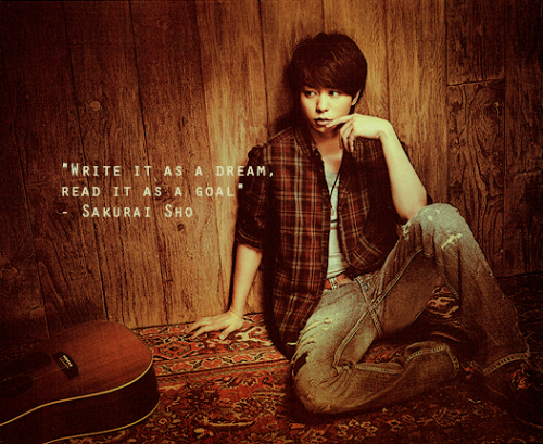 """Write it as a dream, read it as a goal"" - Sakurai Sho"