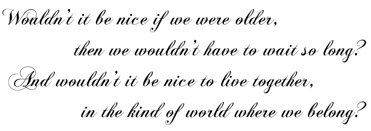 Wouldn't it be Nice- The Beach Boys Link Font Link (This is a BEAUTIFUL song.) Follow this blog for more awesome lyrics on your dash!
