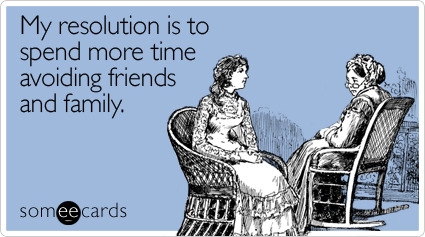 My resolution is to spend more time avoiding friends and familyVia someecards